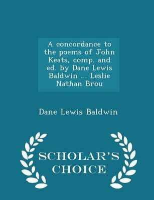 A Concordance to the Poems of John Keats, Comp. and Ed. by Dane Lewis Baldwin ... Leslie Nathan Brou - Scholar's Choice Edition