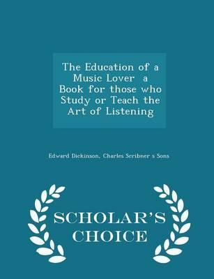 The Education of a Music Lover a Book for Those Who Study or Teach the Art of Listening - Scholar's Choice Edition