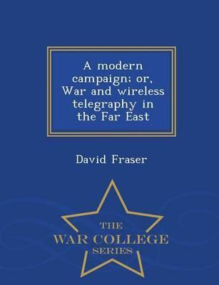 A Modern Campaign; Or, War and Wireless Telegraphy in the Far East - War College Series