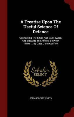 A Treatise Upon the Useful Science of Defence  Connecting the Small and Back-Sword, and Shewing the Affinity Between Them. ... by Capt. John Godfrey