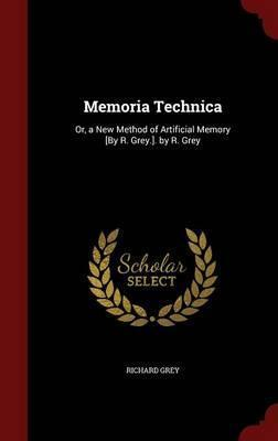 Memoria Technica  Or, a New Method of Artificial Memory [by R. Grey.]. by R. Grey