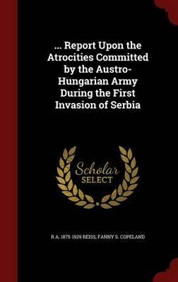 ... Report Upon the Atrocities Committed  the Austro-Hungarian Army During the First Invasion of Serbia