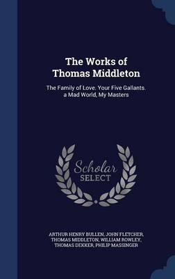 The Works of Thomas Middleton : The Family of Love. Your Five Gallants. a Mad World, My Masters