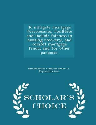To Mitigate Mortgage Foreclosures, Facilitate and Include Fairness in Housing Recovery, and Combat Mortgage Fraud, and for Other Purposes. - Scholar's Choice Edition