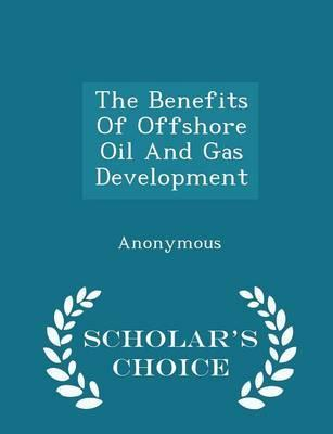 The Benefits of Offshore Oil and Gas Development - Scholar's Choice Edition