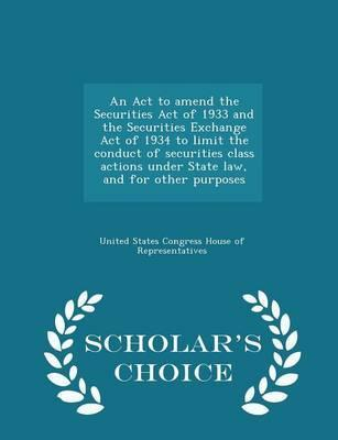 An ACT to Amend the Securities Act of 1933 and the Securities Exchange Act of 1934 to Limit the Conduct of Securities Class Actions Under State Law, and for Other Purposes - Scholar's Choice Edition