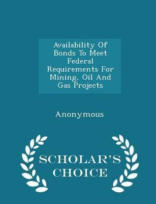 Availability of Bonds to Meet Federal Requirements for Mining, Oil and Gas Projects - Scholar's Choice Edition