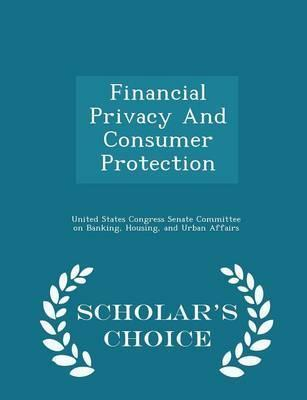 Financial Privacy and Consumer Protection - Scholar's Choice Edition