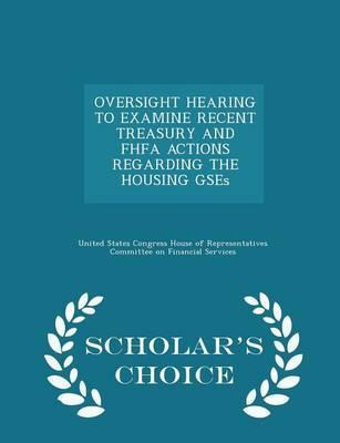 Oversight Hearing to Examine Recent Treasury and Fhfa Actions Regarding the Housing Gses - Scholar's Choice Edition
