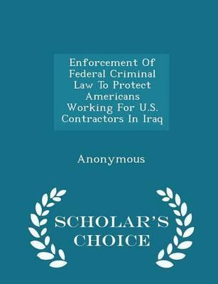 Enforcement of Federal Criminal Law to Protect Americans Working for U.S. Contractors in Iraq - Scholar's Choice Edition