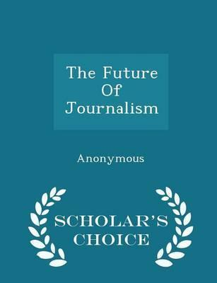 The Future of Journalism - Scholar's Choice Edition