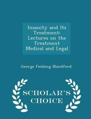 Insanity and Its Treatment  Lectures on the Treatment Medical and Legal - Scholar's Choice Edition
