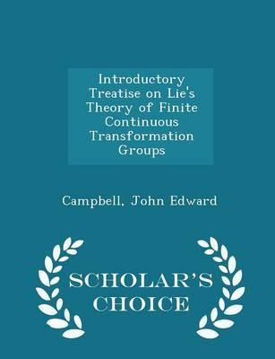 Introductory Treatise on Lie's Theory of Finite Continuous Transformation Groups - Scholar's Choice Edition