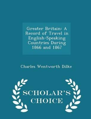 Greater Britain  A Record of Travel in English-Speaking Countries During 1866 and 1867 - Scholar's Choice Edition