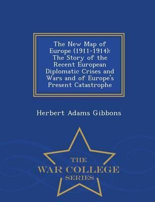 The New Map of Europe (1911-1914)  The Story of the Recent European Diplomatic Crises and Wars and of Europe's Present Catastrophe - War College Series