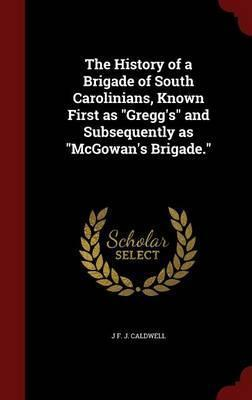 The History of a Brigade of South Carolinians, Known First as 'gregg's', and Subsequently as 'mcgowan's Brigade'