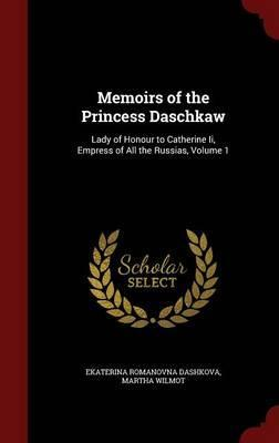 Memoirs of the Princess Daschkaw  Lady of Honour to Catherine II, Empress of All the Russias, Volume 1