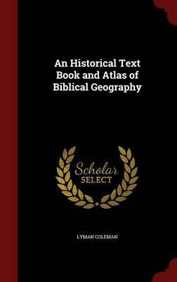 An Historical Text Book and Atlas of Biblical Geography