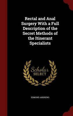 Rectal and Anal Surgery with a Full Description of the Secret Methods of the Itinerant Specialists