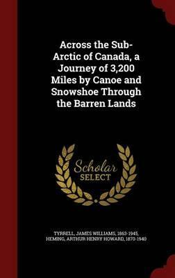 Across the Sub-Arctic of Canada, a Journey of 3,200 Miles by Canoe and Snowshoe Through the Barren Lands