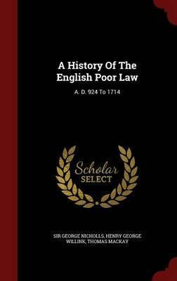 A History of the English Poor Law  A. D. 924 to 1714