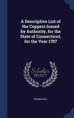 A Descriptive List of the Coppers Issued  Authority, for the State of Connecticut, for the Year 1787