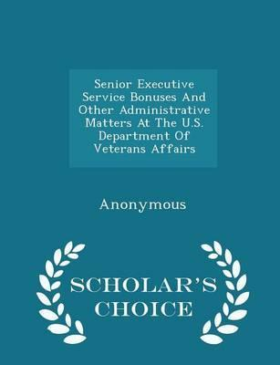 Senior Executive Service Bonuses and Other Administrative Matters at the U.S. Department of Veterans Affairs - Scholar's Choice Edition