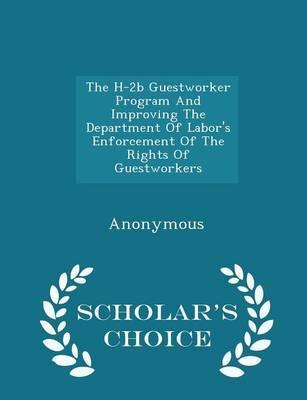 The H-2b Guestworker Program and Improving the Department of Labor's Enforcement of the Rights of Guestworkers - Scholar's Choice Edition