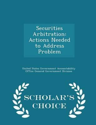 Securities Arbitration  Actions Needed to Address Problem - Scholar's Choice Edition