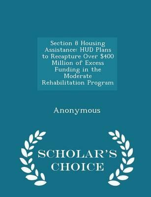 Section 8 Housing Assistance  HUD Plans to Recapture Over $400 Million of Excess Funding in the Moderate Rehabilitation Program - Scholar's Choice Edition