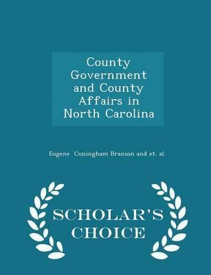 County Government and County Affairs in North Carolina - Scholar's Choice Edition