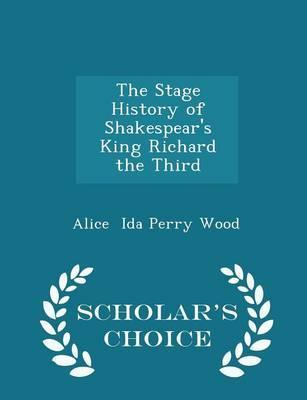The Stage History of Shakespear's King Richard the Third - Scholar's Choice Edition