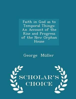 Faith in God as to Temporal Things  An Account of the Rise and Progress of the New Orphan House - Scholar's Choice Edition
