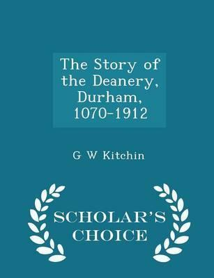 The Story of the Deanery, Durham, 1070-1912 - Scholar's Choice Edition