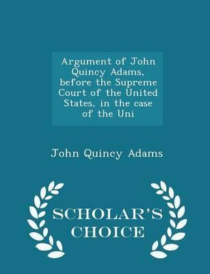 Argument of John Quincy Adams, Before the Supreme Court of the United States, in the Case of the Uni - Scholar's Choice Edition
