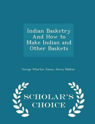 Indian Basketry and How to Make Indian and Other Baskets - Scholar's Choice Edition