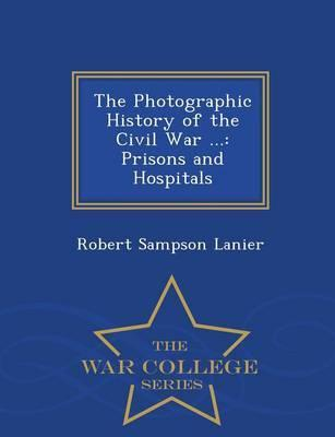 The Photographic History of the Civil War ...  Prisons and Hospitals - War College Series