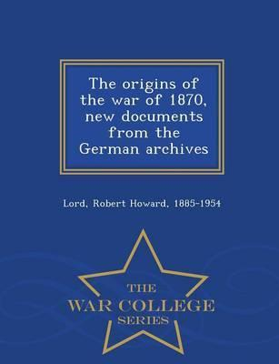 The Origins of the War of 1870, New Documents from the German Archives - War College Series