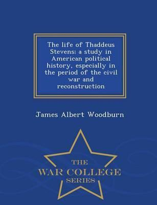 The Life of Thaddeus Stevens; A Study in American Political History, Especially in the Period of the Civil War and Reconstruction - War College Series