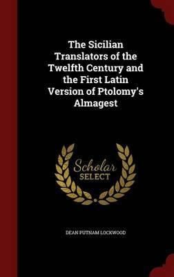 The Sicilian Translators of the Twelfth Century and the First Latin Version of Ptolomy's Almagest