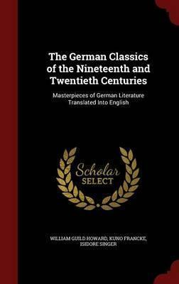 The German Classics of the Nineteenth and Twentieth Centuries  Masterpieces of German Literature Translated Into English