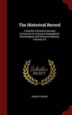 The Historical Record  A Monthly Periodical Devoted Exclusively to Historical, Biographical, Chronological and Statistical Matters, Volumes 5-6