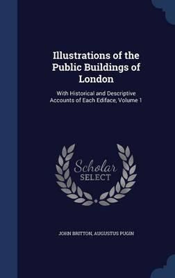 Illustrations of the Public Buildings of London  With Historical and Descriptive Accounts of Each Ediface; Volume 1