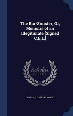 The Bar-Sinister, Or, Memoirs of an Illegitimate [signed C.E.L.]