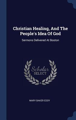 Christian Healing, and the People's Idea of God  Sermons Delivered at Boston