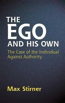Ego and His Own, The The Case of the Individual Against Authority