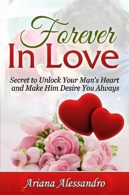 Forever in Love Secret to Unlock Your Man's Heart and Make Him Desire You Always