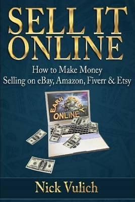 Sell It Online How To Make Money Selling On Ebay Amazon Fiverr Etsy Nick Vulich 9781312314627