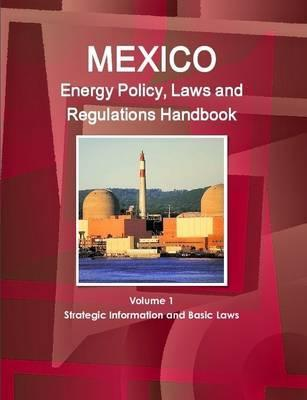 Mexico Energy Policy, Laws and Regulations Handbook Volume 1 Strategic Information and Basic Laws