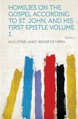 Homilies on the Gospel According to St. John, and His First Epistle Volume 1